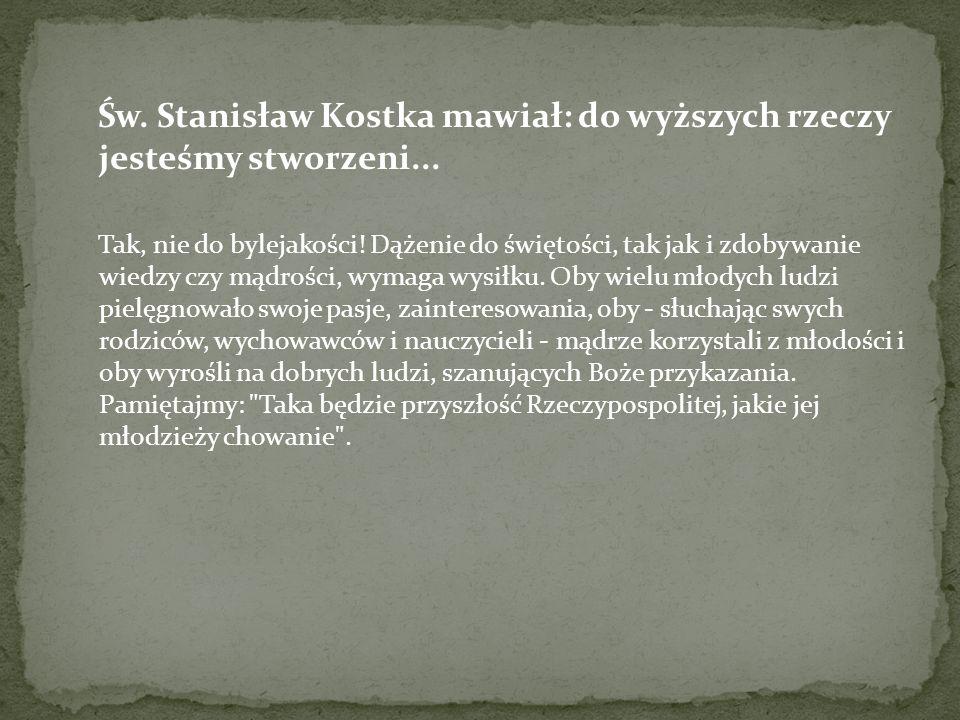 Św. Stanisław Kostka mawiał: do wyższych rzeczy jesteśmy stworzeni... Tak, nie do bylejakości! Dążenie do świętości, tak jak i zdobywanie wiedzy czy m
