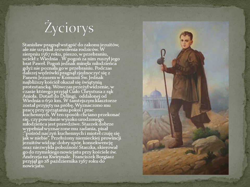 Stanisław pragnął wstąpić do zakonu jezuitów, ale nie uzyskał zezwolenia rodziców. W sierpniu 1567 roku, pieszo, w przebraniu, uciekł z Wiednia. W pog