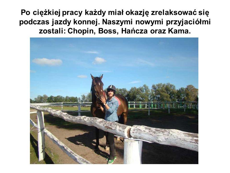 Po ciężkiej pracy każdy miał okazję zrelaksować się podczas jazdy konnej. Naszymi nowymi przyjaciółmi zostali: Chopin, Boss, Hańcza oraz Kama.