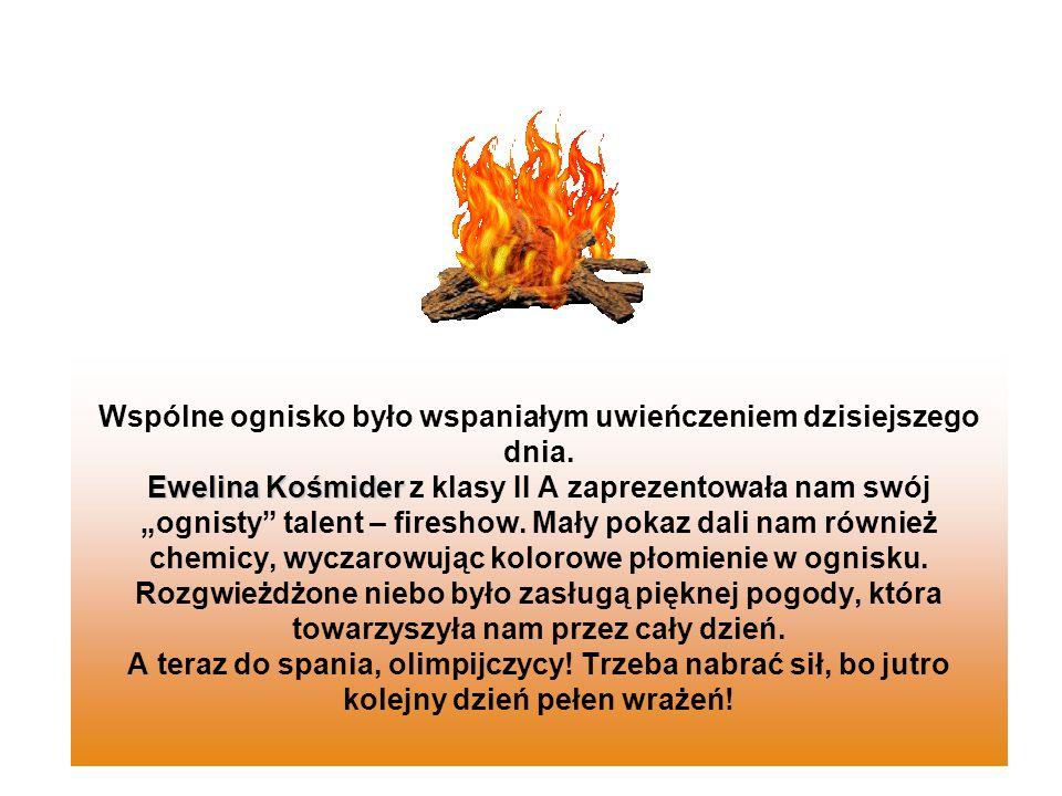 Ewelina Kośmider Wspólne ognisko było wspaniałym uwieńczeniem dzisiejszego dnia. Ewelina Kośmider z klasy II A zaprezentowała nam swój ognisty talent
