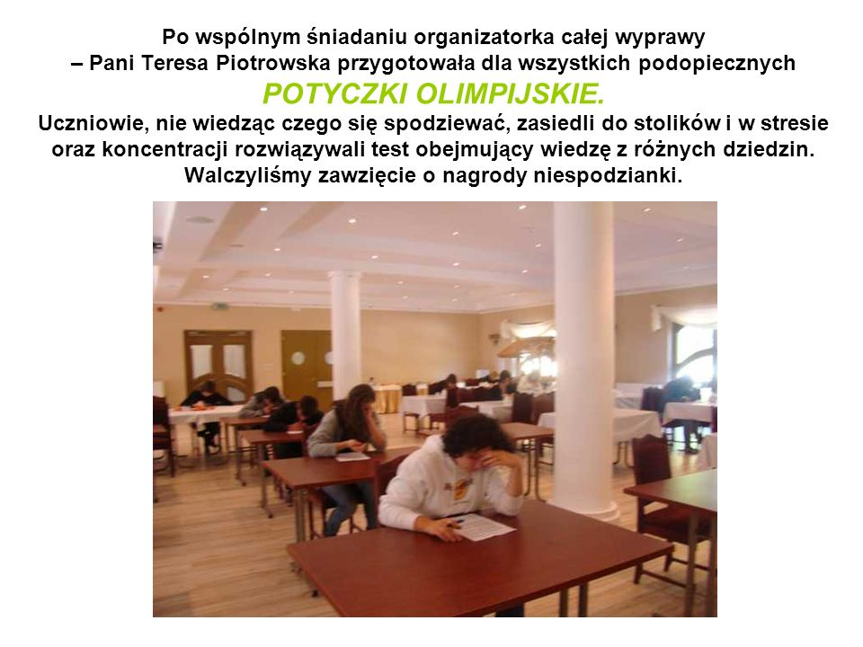 Po wspólnym śniadaniu organizatorka całej wyprawy – Pani Teresa Piotrowska przygotowała dla wszystkich podopiecznych POTYCZKI OLIMPIJSKIE. Uczniowie,