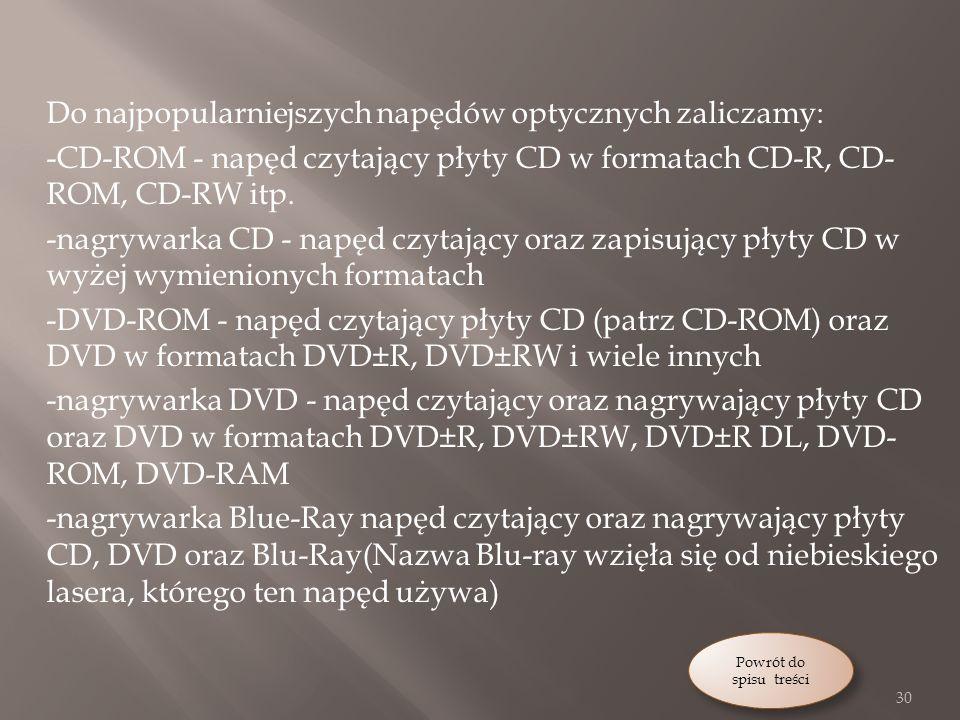 Do najpopularniejszych napędów optycznych zaliczamy: -CD-ROM - napęd czytający płyty CD w formatach CD-R, CD- ROM, CD-RW itp.