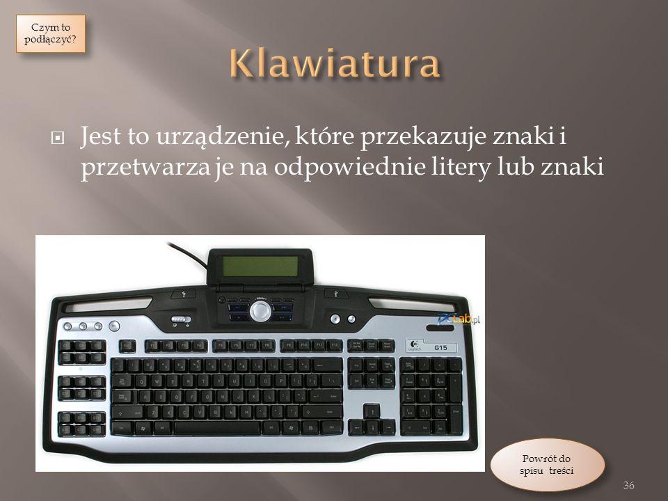 Jest to urządzenie, które przekazuje znaki i przetwarza je na odpowiednie litery lub znaki 36 Powrót do spisu treści Powrót do spisu treści Czym to podłączyć.