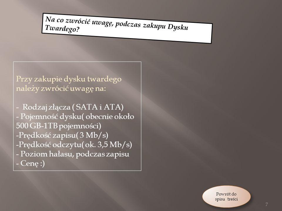 Przy zakupie dysku twardego należy zwrócić uwagę na: - Rodzaj złącza ( SATA i ATA) - Pojemność dysku( obecnie około 500 GB-1TB pojemności) -Prędkość zapisu( 3 Mb/s) -Prędkość odczytu( ok.