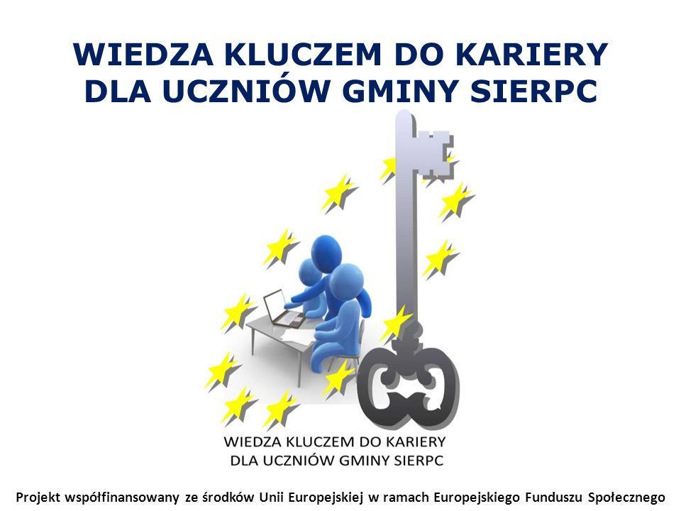 WIEDZA KLUCZEM DO KARIERY DLA UCZNIÓW GMINY SIERPC Projekt współfinansowany ze środków Unii Europejskiej w ramach Europejskiego Funduszu Społecznego