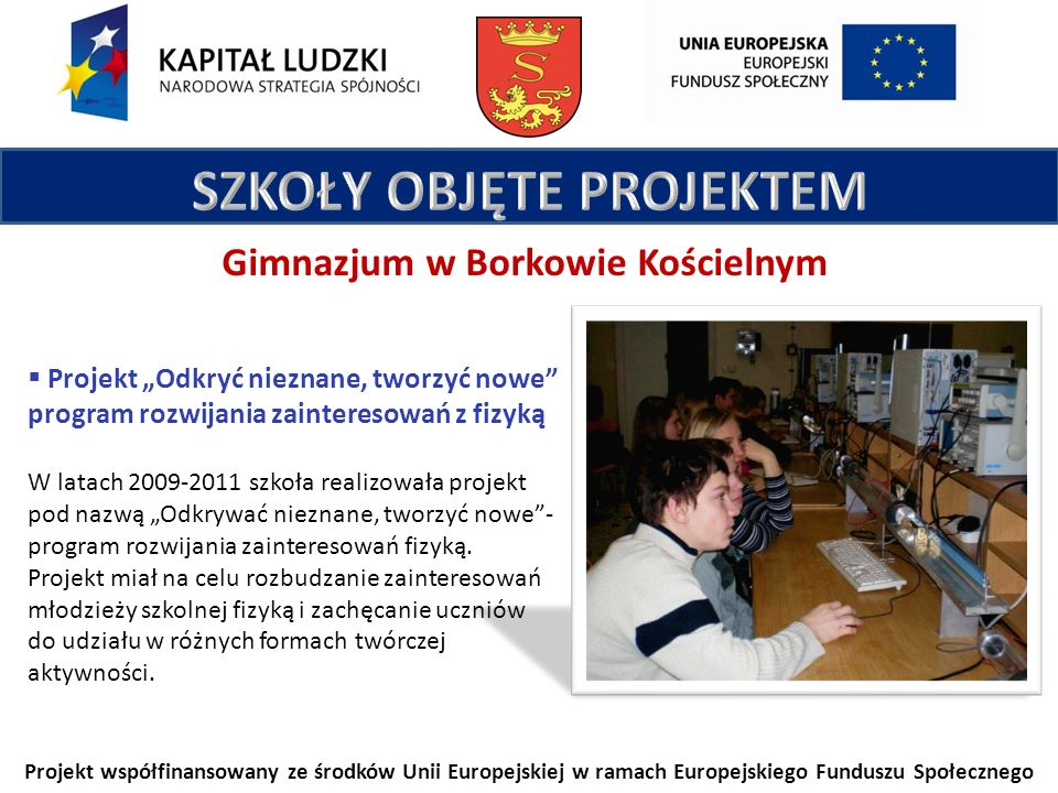 Projekt współfinansowany ze środków Unii Europejskiej w ramach Europejskiego Funduszu Społecznego Gimnazjum w Borkowie Kościelnym Projekt Odkryć nieznane, tworzyć nowe program rozwijania zainteresowań z fizyką W latach 2009-2011 szkoła realizowała projekt pod nazwą Odkrywać nieznane, tworzyć nowe- program rozwijania zainteresowań fizyką.