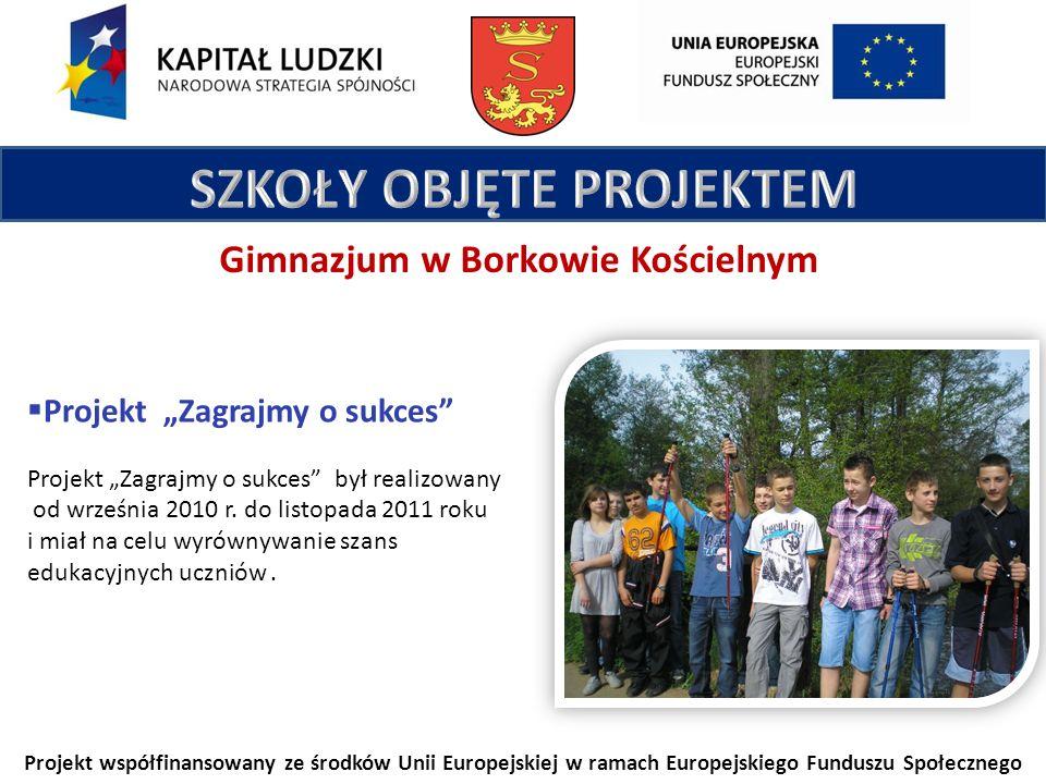 Projekt współfinansowany ze środków Unii Europejskiej w ramach Europejskiego Funduszu Społecznego Gimnazjum w Borkowie Kościelnym Projekt Zagrajmy o sukces Projekt Zagrajmy o sukces był realizowany od września 2010 r.