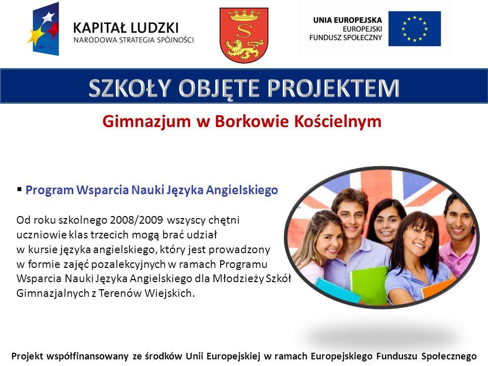 Projekt współfinansowany ze środków Unii Europejskiej w ramach Europejskiego Funduszu Społecznego Gimnazjum w Borkowie Kościelnym Program Wsparcia Nauki Języka Angielskiego Od roku szkolnego 2008/2009 wszyscy chętni uczniowie klas trzecich mogą brać udział w kursie języka angielskiego, który jest prowadzony w formie zajęć pozalekcyjnych w ramach Programu Wsparcia Nauki Języka Angielskiego dla Młodzieży Szkół Gimnazjalnych z Terenów Wiejskich.