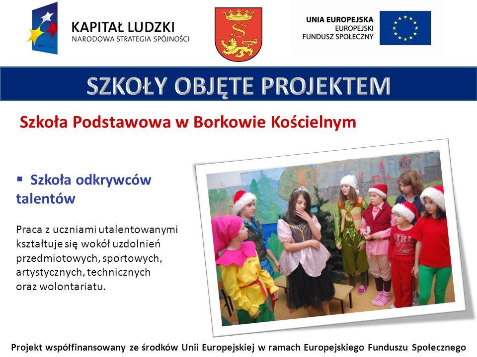 Projekt współfinansowany ze środków Unii Europejskiej w ramach Europejskiego Funduszu Społecznego Szkoła Podstawowa w Borkowie Kościelnym Szkoła odkrywców talentów Praca z uczniami utalentowanymi kształtuje się wokół uzdolnień przedmiotowych, sportowych, artystycznych, technicznych oraz wolontariatu.