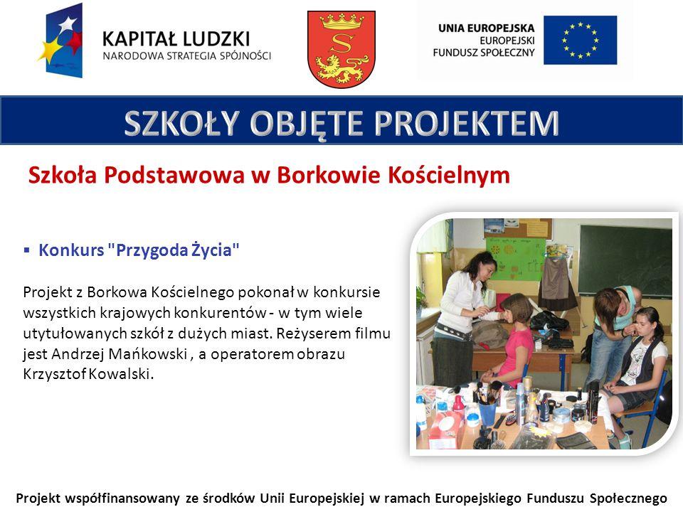 Projekt współfinansowany ze środków Unii Europejskiej w ramach Europejskiego Funduszu Społecznego Szkoła Podstawowa w Borkowie Kościelnym Konkurs Przygoda Życia Projekt z Borkowa Kościelnego pokonał w konkursie wszystkich krajowych konkurentów - w tym wiele utytułowanych szkół z dużych miast.