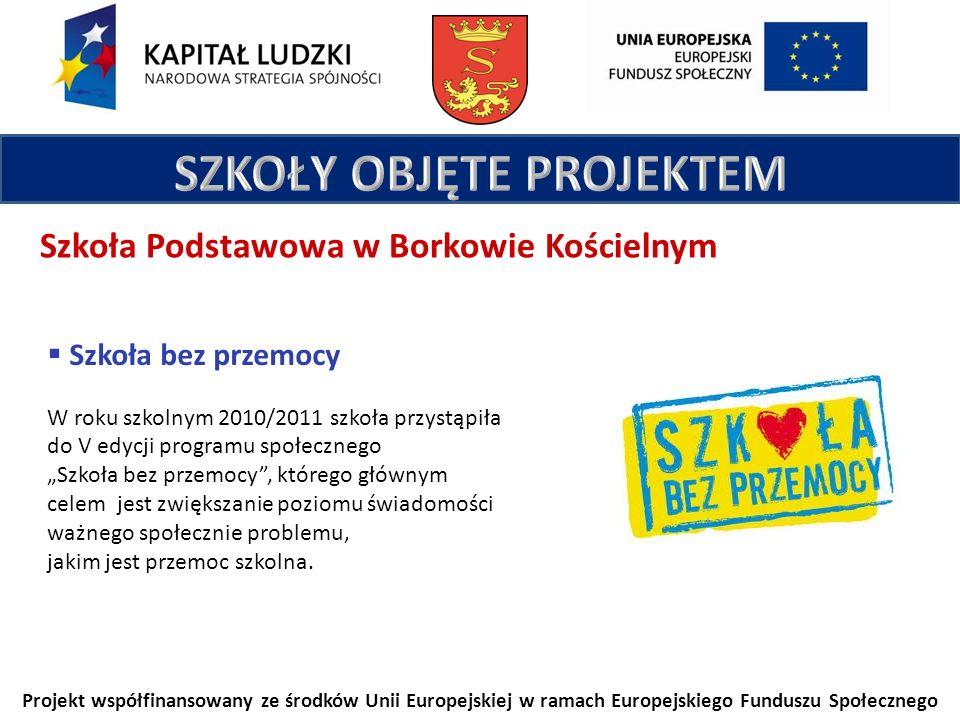 Projekt współfinansowany ze środków Unii Europejskiej w ramach Europejskiego Funduszu Społecznego Szkoła Podstawowa w Borkowie Kościelnym Szkoła bez przemocy W roku szkolnym 2010/2011 szkoła przystąpiła do V edycji programu społecznego Szkoła bez przemocy, którego głównym celem jest zwiększanie poziomu świadomości ważnego społecznie problemu, jakim jest przemoc szkolna.