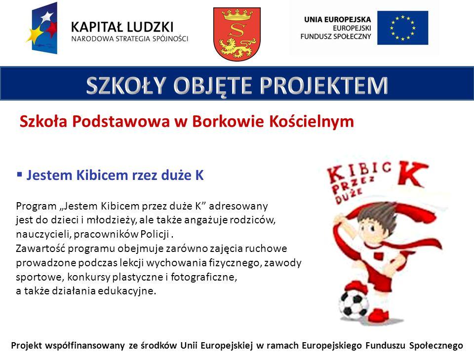 Projekt współfinansowany ze środków Unii Europejskiej w ramach Europejskiego Funduszu Społecznego Szkoła Podstawowa w Borkowie Kościelnym Jestem Kibicem rzez duże K Program Jestem Kibicem przez duże K adresowany jest do dzieci i młodzieży, ale także angażuje rodziców, nauczycieli, pracowników Policji.