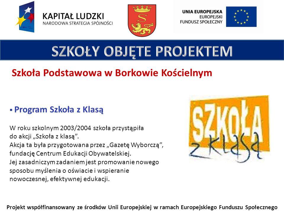 Projekt współfinansowany ze środków Unii Europejskiej w ramach Europejskiego Funduszu Społecznego Szkoła Podstawowa w Borkowie Kościelnym Program Szkoła z Klasą W roku szkolnym 2003/2004 szkoła przystąpiła do akcji Szkoła z klasą.