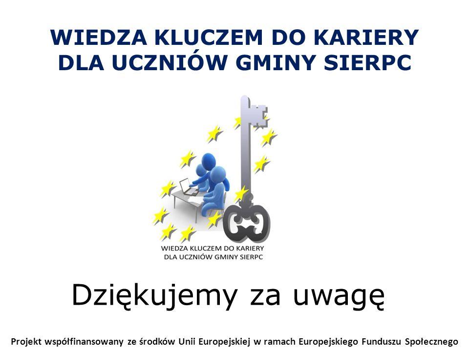 WIEDZA KLUCZEM DO KARIERY DLA UCZNIÓW GMINY SIERPC Projekt współfinansowany ze środków Unii Europejskiej w ramach Europejskiego Funduszu Społecznego Dziękujemy za uwagę