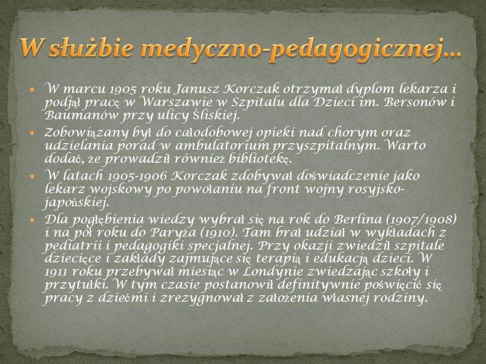 W marcu 1905 roku Janusz Korczak otrzyma ł dyplom lekarza i podj ął prac ę w Warszawie w Szpitalu dla Dzieci im. Bersonów i Baumanów przy ulicy Ś lisk