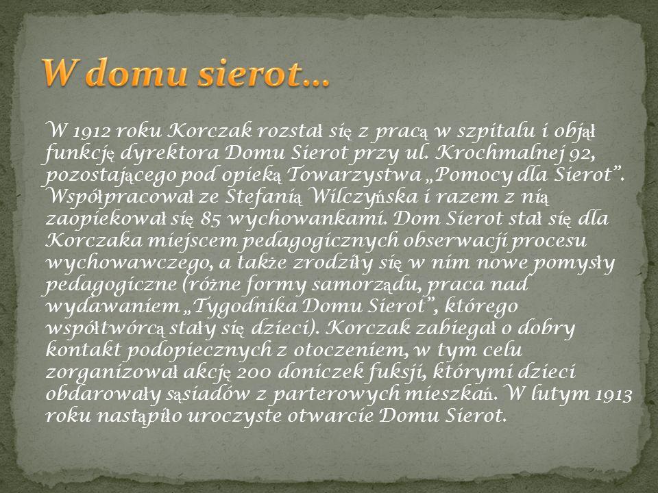 W 1912 roku Korczak rozsta ł si ę z prac ą w szpitalu i obj ął funkcj ę dyrektora Domu Sierot przy ul. Krochmalnej 92, pozostaj ą cego pod opiek ą Tow