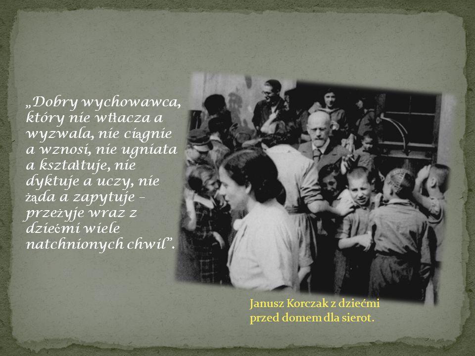 Janusz Korczak z dziećmi przed domem dla sierot. Dobry wychowawca, który nie wt ł acza a wyzwala, nie ci ą gnie a wznosi, nie ugniata a kszta ł tuje,