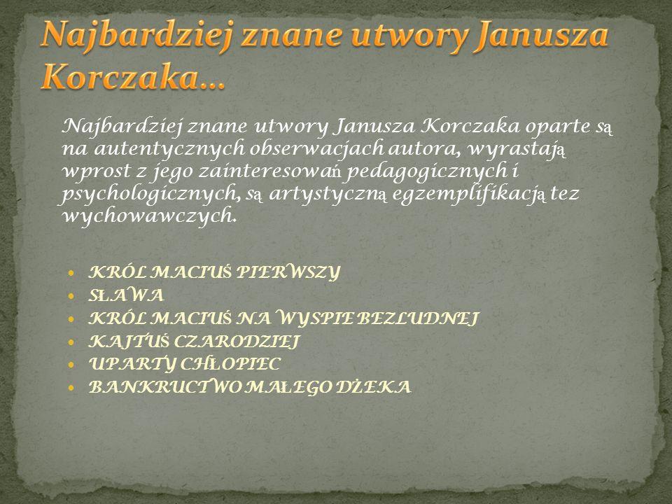 Najbardziej znane utwory Janusza Korczaka oparte s ą na autentycznych obserwacjach autora, wyrastaj ą wprost z jego zainteresowa ń pedagogicznych i ps