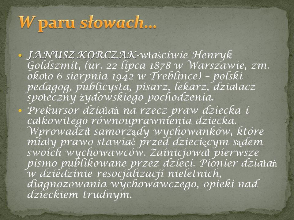 JANUSZ KORCZAK- JANUSZ KORCZAK-w ł a ś ciwie Henryk Goldszmit, (ur. 22 lipca 1878 w Warszawie, zm. oko ł o 6 sierpnia 1942 w Treblince) – polski pedag