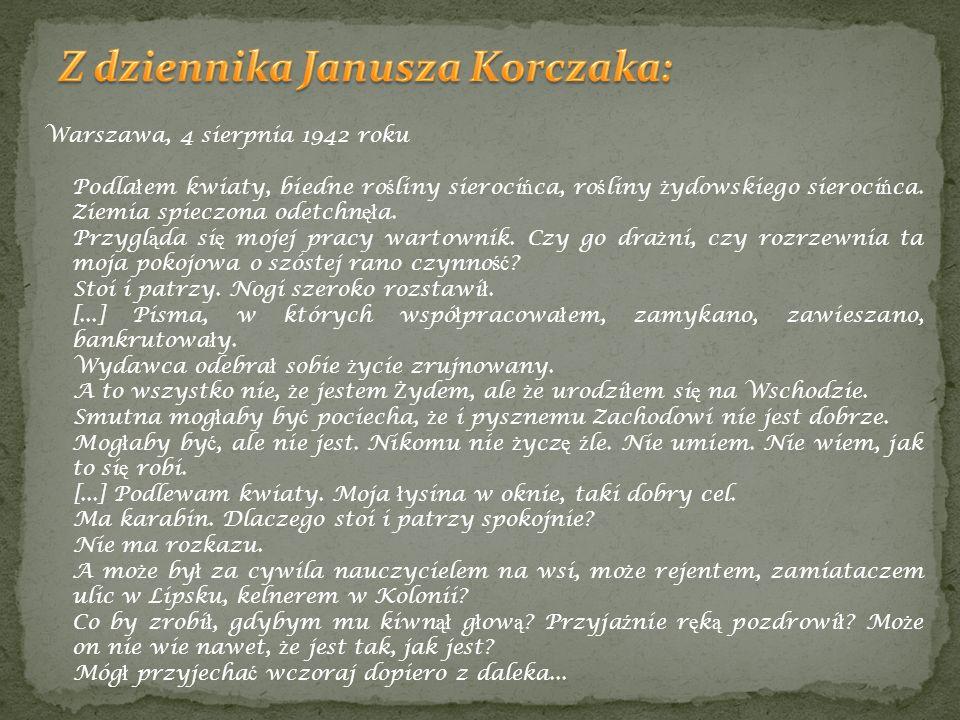 Warszawa, 4 sierpnia 1942 roku Podla ł em kwiaty, biedne ro ś liny sieroci ń ca, ro ś liny ż ydowskiego sieroci ń ca. Ziemia spieczona odetchn ęł a. P