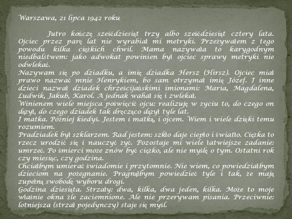 Warszawa, 21 lipca 1942 roku Jutro ko ń cz ę sze ść dziesi ą t trzy albo sze ść dziesi ą t cztery lata. Ojciec przez par ę lat nie wyrabia ł mi metryk