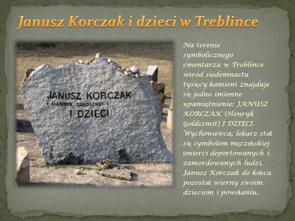 Na terenie symbolicznego cmentarza w Treblince w ś ród siedemnastu tysi ę cy kamieni znajduje si ę jedno imienne upami ę tnienie: JANUSZ KORCZAK (Henr