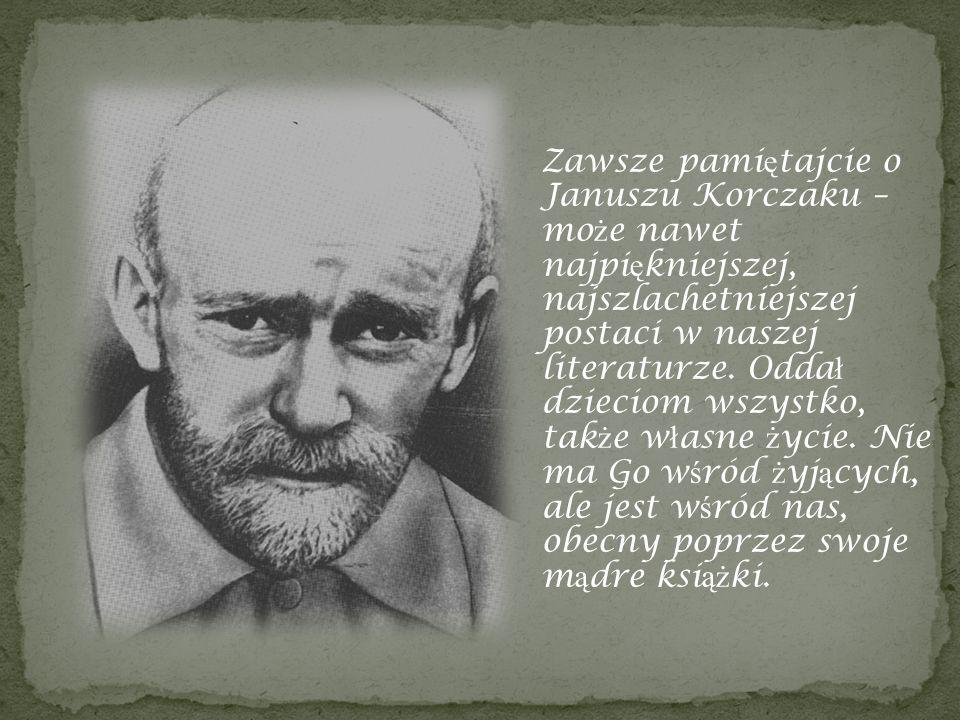 Zawsze pami ę tajcie o Januszu Korczaku – mo ż e nawet najpi ę kniejszej, najszlachetniejszej postaci w naszej literaturze. Odda ł dzieciom wszystko,