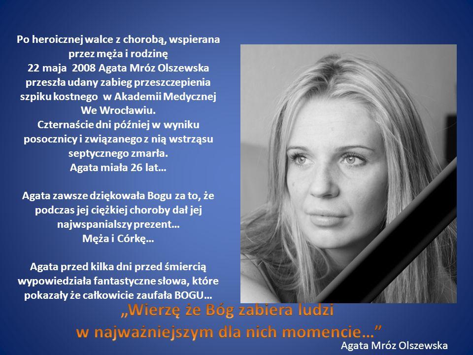 Po heroicznej walce z chorobą, wspierana przez męża i rodzinę 22 maja 2008 Agata Mróz Olszewska przeszła udany zabieg przeszczepienia szpiku kostnego w Akademii Medycznej We Wrocławiu.