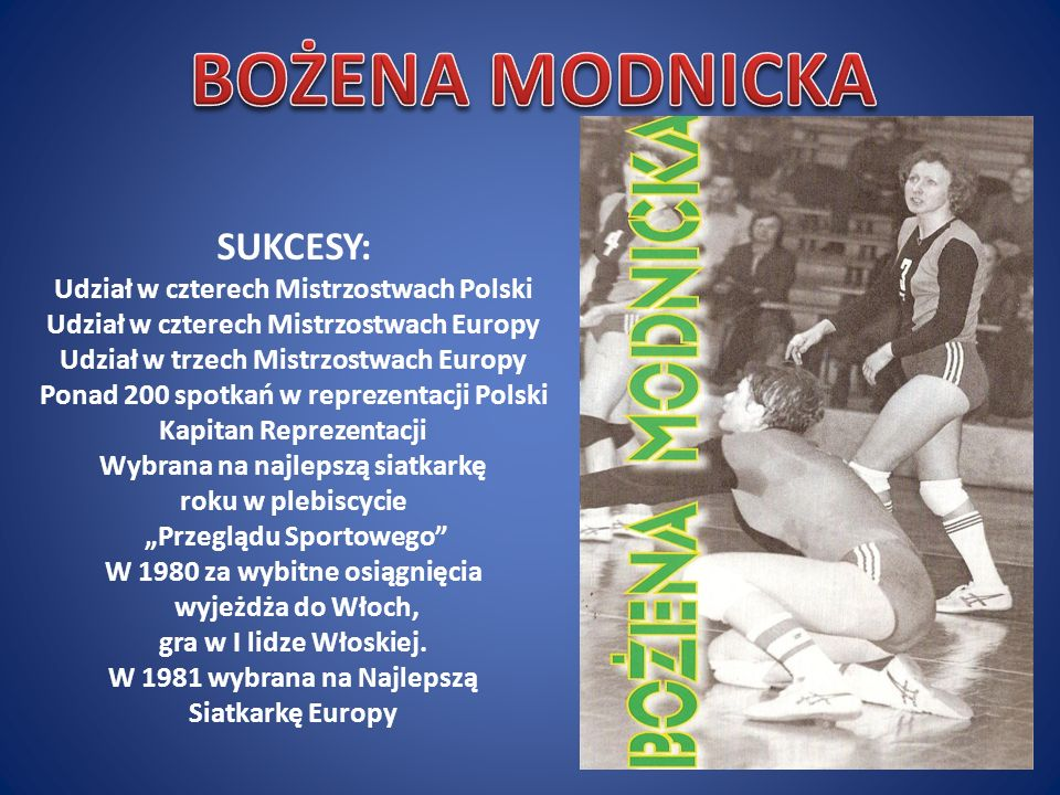 SUKCESY: Udział w czterech Mistrzostwach Polski Udział w czterech Mistrzostwach Europy Udział w trzech Mistrzostwach Europy Ponad 200 spotkań w reprezentacji Polski Kapitan Reprezentacji Wybrana na najlepszą siatkarkę roku w plebiscycie Przeglądu Sportowego W 1980 za wybitne osiągnięcia wyjeżdża do Włoch, gra w I lidze Włoskiej.