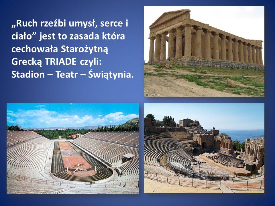Ruch rzeźbi umysł, serce i ciało jest to zasada która cechowała Starożytną Grecką TRIADE czyli: Stadion – Teatr – Świątynia.