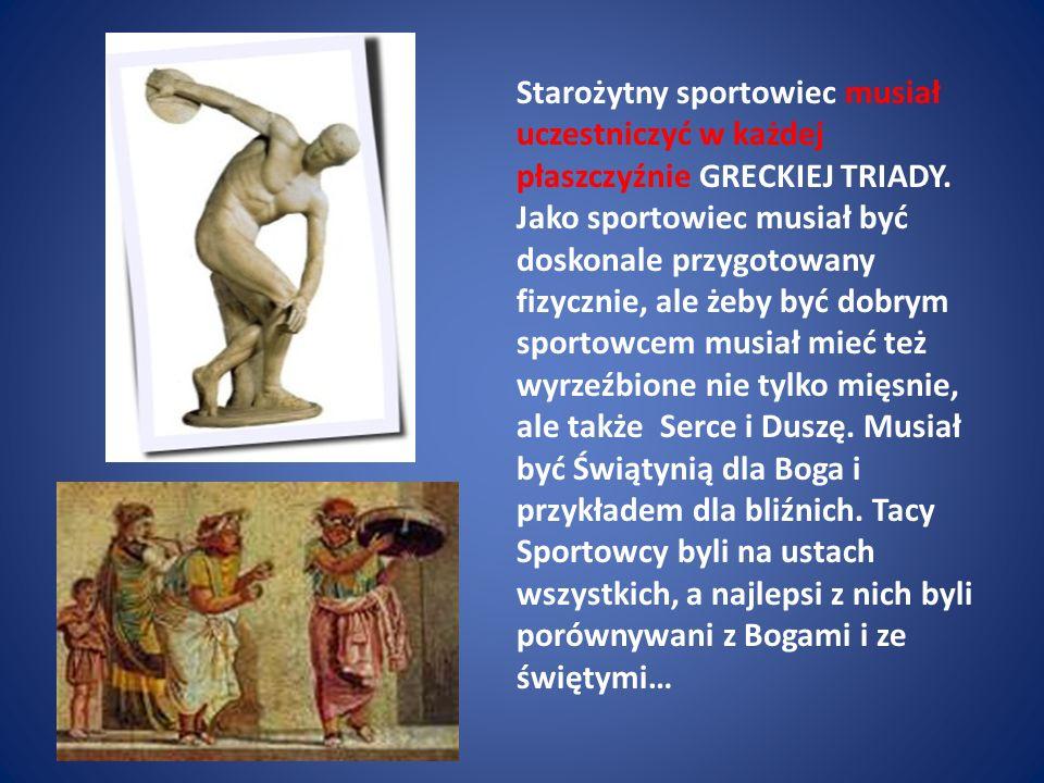 Starożytny sportowiec musiał uczestniczyć w każdej płaszczyźnie GRECKIEJ TRIADY. Jako sportowiec musiał być doskonale przygotowany fizycznie, ale żeby