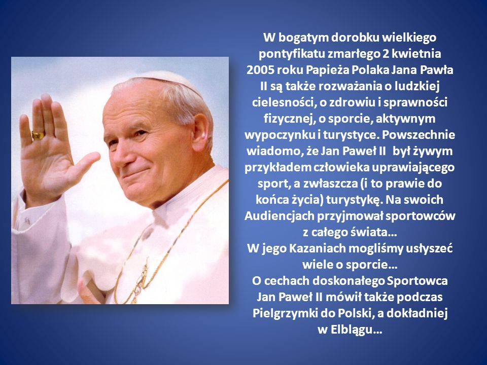 W bogatym dorobku wielkiego pontyfikatu zmarłego 2 kwietnia 2005 roku Papieża Polaka Jana Pawła II są także rozważania o ludzkiej cielesności, o zdrowiu i sprawności fizycznej, o sporcie, aktywnym wypoczynku i turystyce.