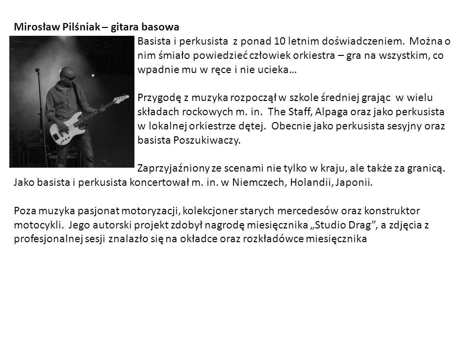 Mirosław Pilśniak – gitara basowa Basista i perkusista z ponad 10 letnim doświadczeniem.