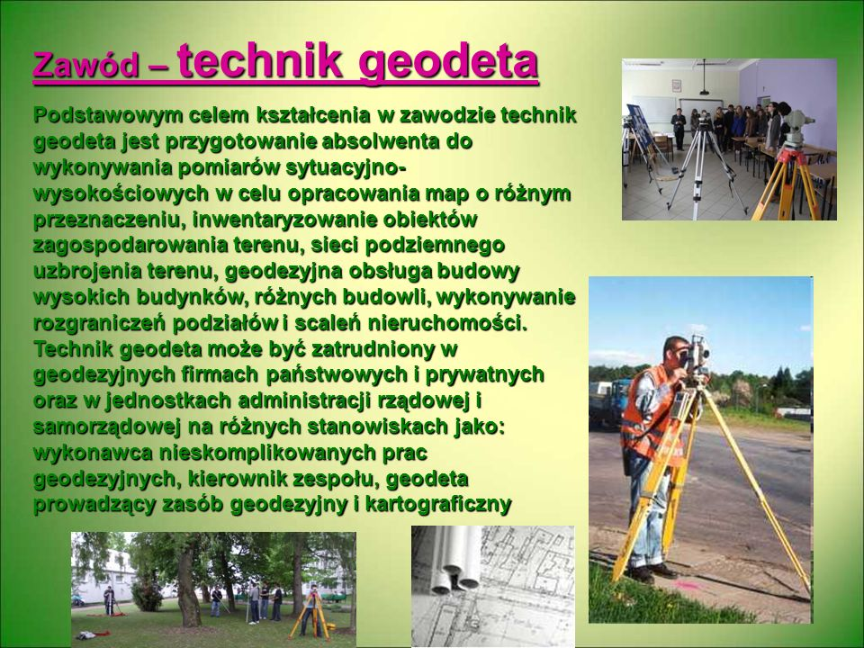 Zawód – technik geodeta Podstawowym celem kształcenia w zawodzie technik geodeta jest przygotowanie absolwenta do wykonywania pomiarów sytuacyjno- wys