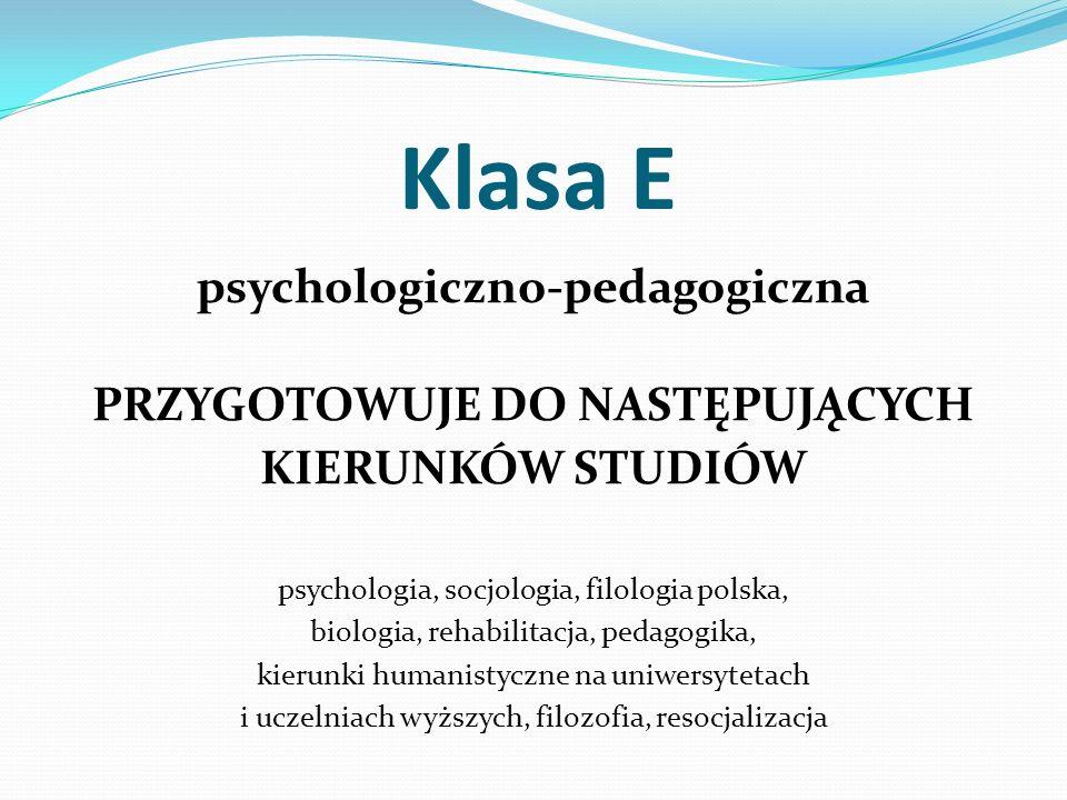 Klasa E psychologiczno-pedagogiczna PRZYGOTOWUJE DO NASTĘPUJĄCYCH KIERUNKÓW STUDIÓW psychologia, socjologia, filologia polska, biologia, rehabilitacja, pedagogika, kierunki humanistyczne na uniwersytetach i uczelniach wyższych, filozofia, resocjalizacja