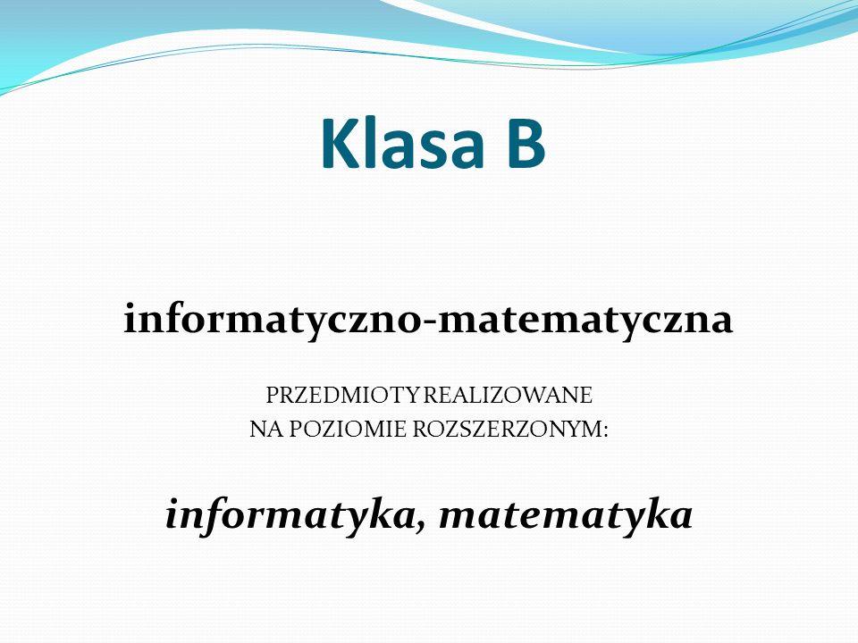 Klasa B informatyczno-matematyczna PRZEDMIOTY REALIZOWANE NA POZIOMIE ROZSZERZONYM: informatyka, matematyka