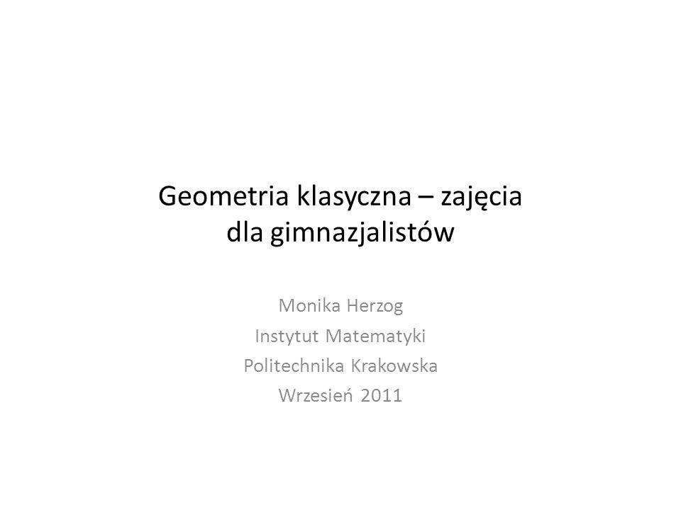 Geometria klasyczna – zajęcia dla gimnazjalistów Monika Herzog Instytut Matematyki Politechnika Krakowska Wrzesień 2011