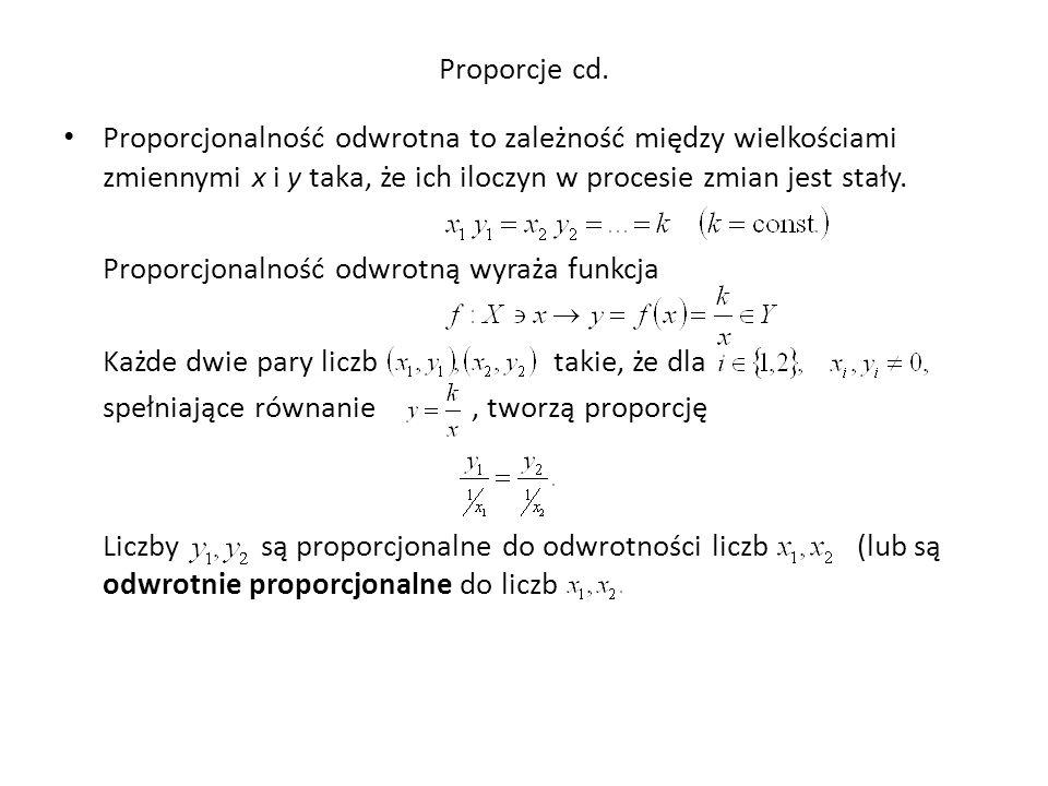 Proporcje cd. Proporcjonalność odwrotna to zależność między wielkościami zmiennymi x i y taka, że ich iloczyn w procesie zmian jest stały. Proporcjona