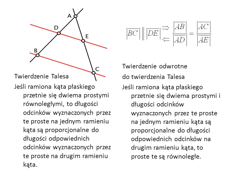 Twierdzenie Talesa Jeśli ramiona kąta płaskiego przetnie się dwiema prostymi równoległymi, to długości odcinków wyznaczonych przez te proste na jednym ramieniu kąta są proporcjonalne do długości odpowiednich odcinków wyznaczonych przez te proste na drugim ramieniu kąta.
