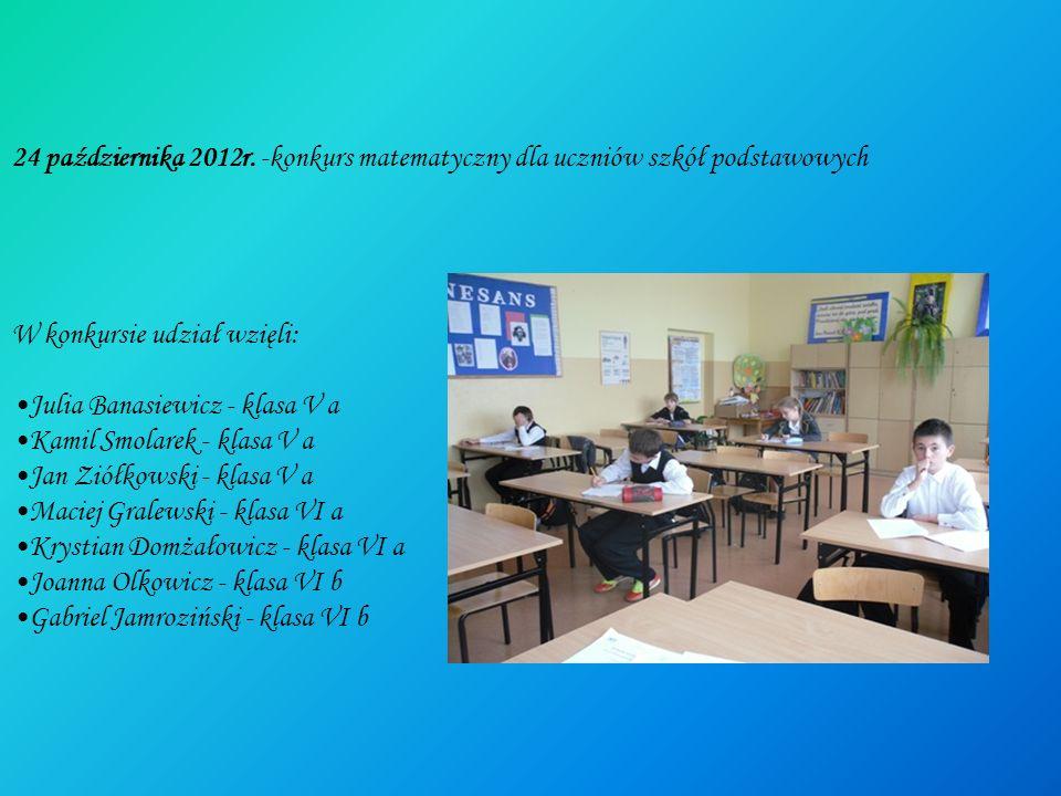 24 października 2012r. -konkurs matematyczny dla uczniów szkół podstawowych W konkursie udział wzięli: Julia Banasiewicz - klasa V a Kamil Smolarek -