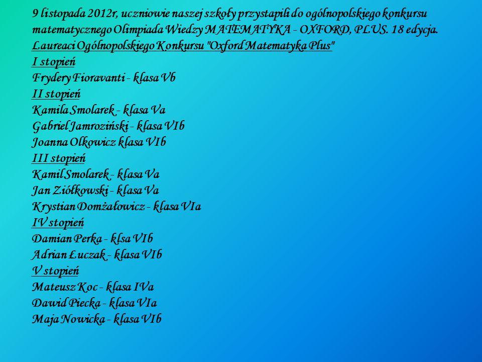 9 listopada 2012r, uczniowie naszej szkoły przystapili do ogólnopolskiego konkursu matematycznego Olimpiada Wiedzy MATEMATYKA - OXFORD, PLUS. 18 edycj
