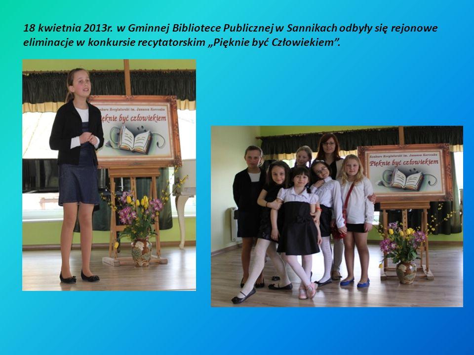 18 kwietnia 2013r. w Gminnej Bibliotece Publicznej w Sannikach odbyły się rejonowe eliminacje w konkursie recytatorskim Pięknie być Człowiekiem.