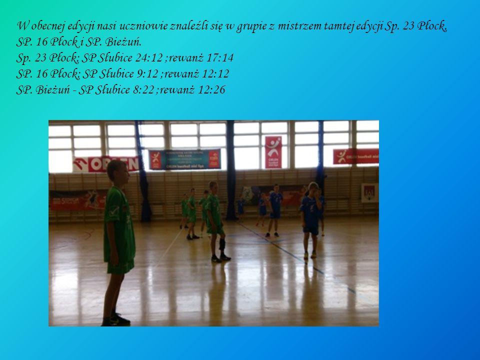 W obecnej edycji nasi uczniowie znaleźli się w grupie z mistrzem tamtej edycji Sp. 23 Płock, SP. 16 Płock i SP. Bieżuń. Sp. 23 Płock; SP Słubice 24:12