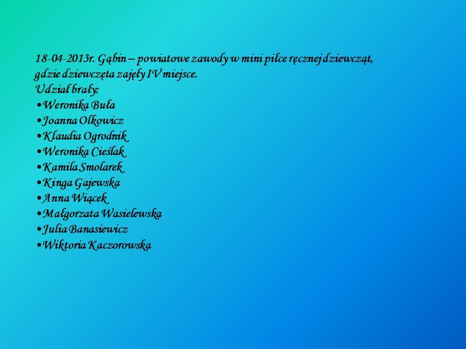 18-04-2013r. Gąbin – powiatowe zawody w mini piłce ręcznej dziewcząt, gdzie dziewczęta zajęły IV miejsce. Udział brały: Weronika Buła Joanna Olkowicz