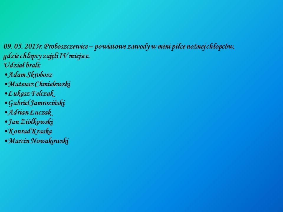 09. 05. 2013r. Proboszczewice – powiatowe zawody w mini piłce nożnej chłopców, gdzie chłopcy zajęli IV miejsce. Udział brali: Adam Skrobosz Mateusz Ch