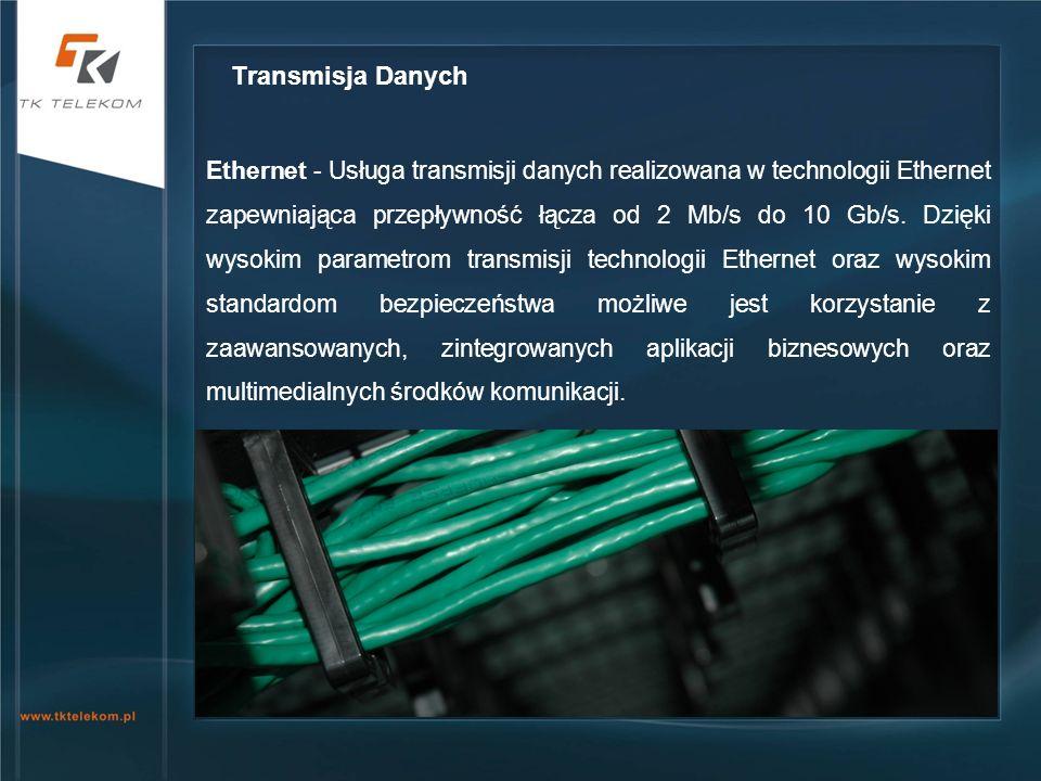 Ethernet - Usługa transmisji danych realizowana w technologii Ethernet zapewniająca przepływność łącza od 2 Mb/s do 10 Gb/s. Dzięki wysokim parametrom