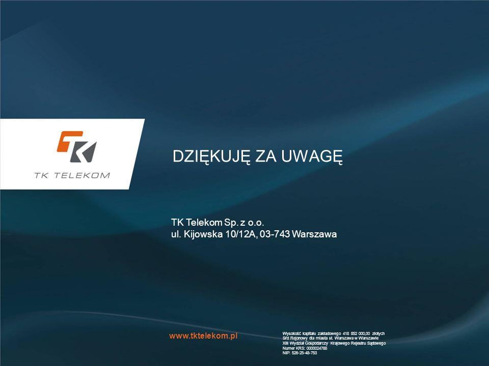 www.tktelekom.pl DZIĘKUJĘ ZA UWAGĘ TK Telekom Sp. z o.o. ul. Kijowska 10/12A, 03-743 Warszawa Wysokość kapitału zakładowego 418 852 000,00 złotych Sŕd