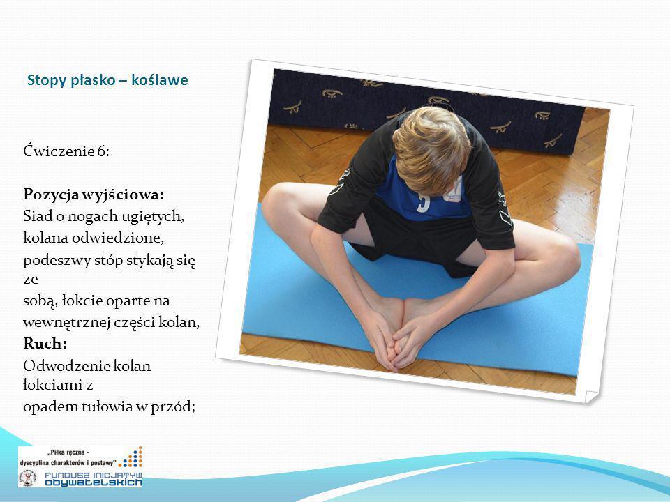 Stopy płasko – koślawe Ćwiczenie 6: Pozycja wyjściowa: Siad o nogach ugiętych, kolana odwiedzione, podeszwy stóp stykają się ze sobą, łokcie oparte na