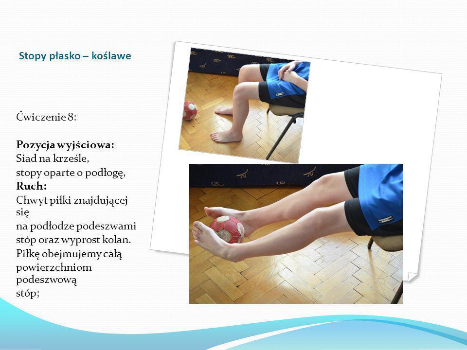 Stopy płasko – koślawe Ćwiczenie 8: Pozycja wyjściowa: Siad na krześle, stopy oparte o podłogę, Ruch: Chwyt piłki znajdującej się na podłodze podeszwami stóp oraz wyprost kolan.