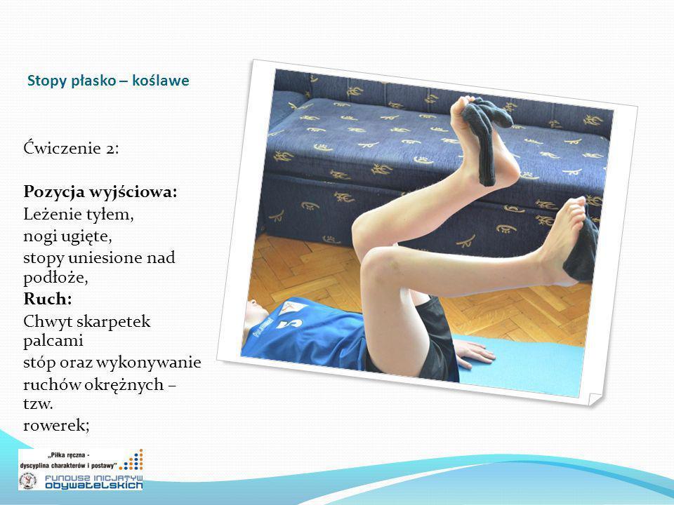 Stopy płasko – koślawe Ćwiczenie 2: Pozycja wyjściowa: Leżenie tyłem, nogi ugięte, stopy uniesione nad podłoże, Ruch: Chwyt skarpetek palcami stóp ora